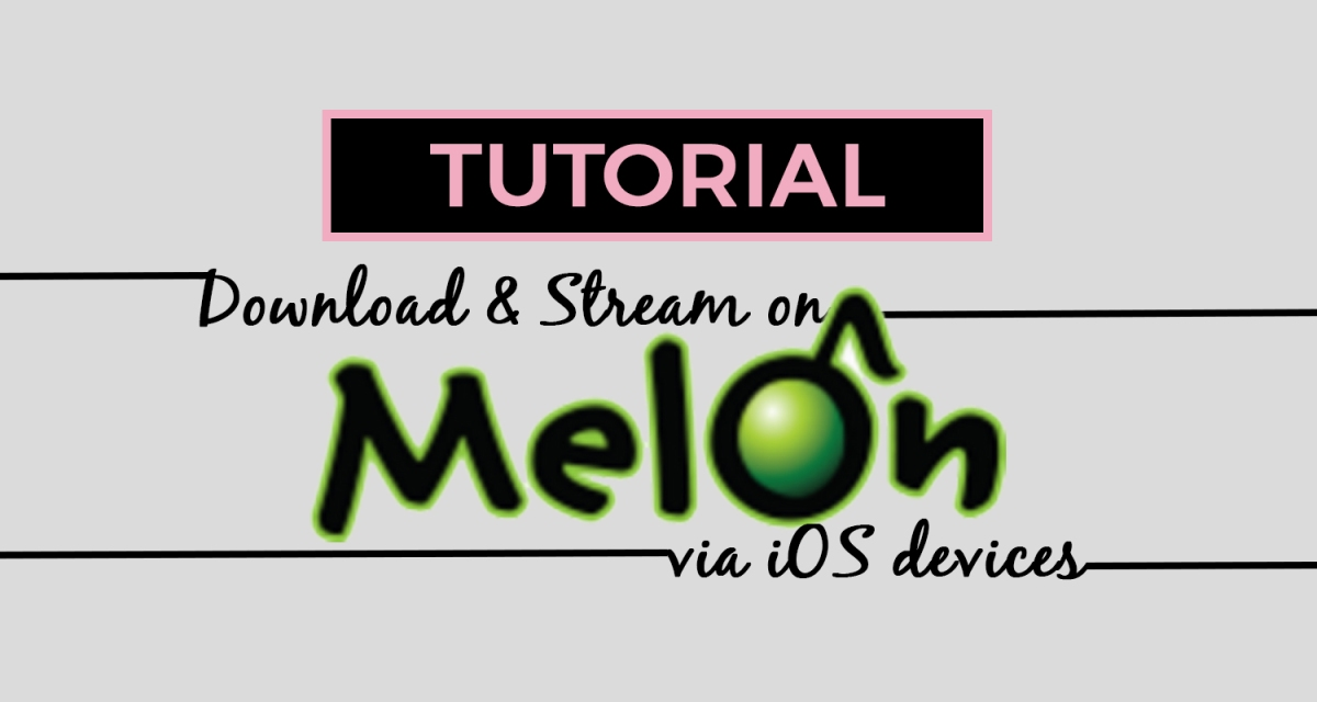 [TUTORIAL] How to Download and Stream on MelOn via iOS Devices
