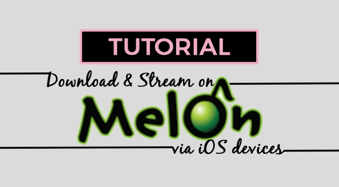 TUTORIAL] How to Download and Stream on MelOn via iOS